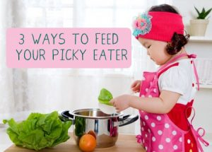 3 Tips for Feeding Your Picky Eater